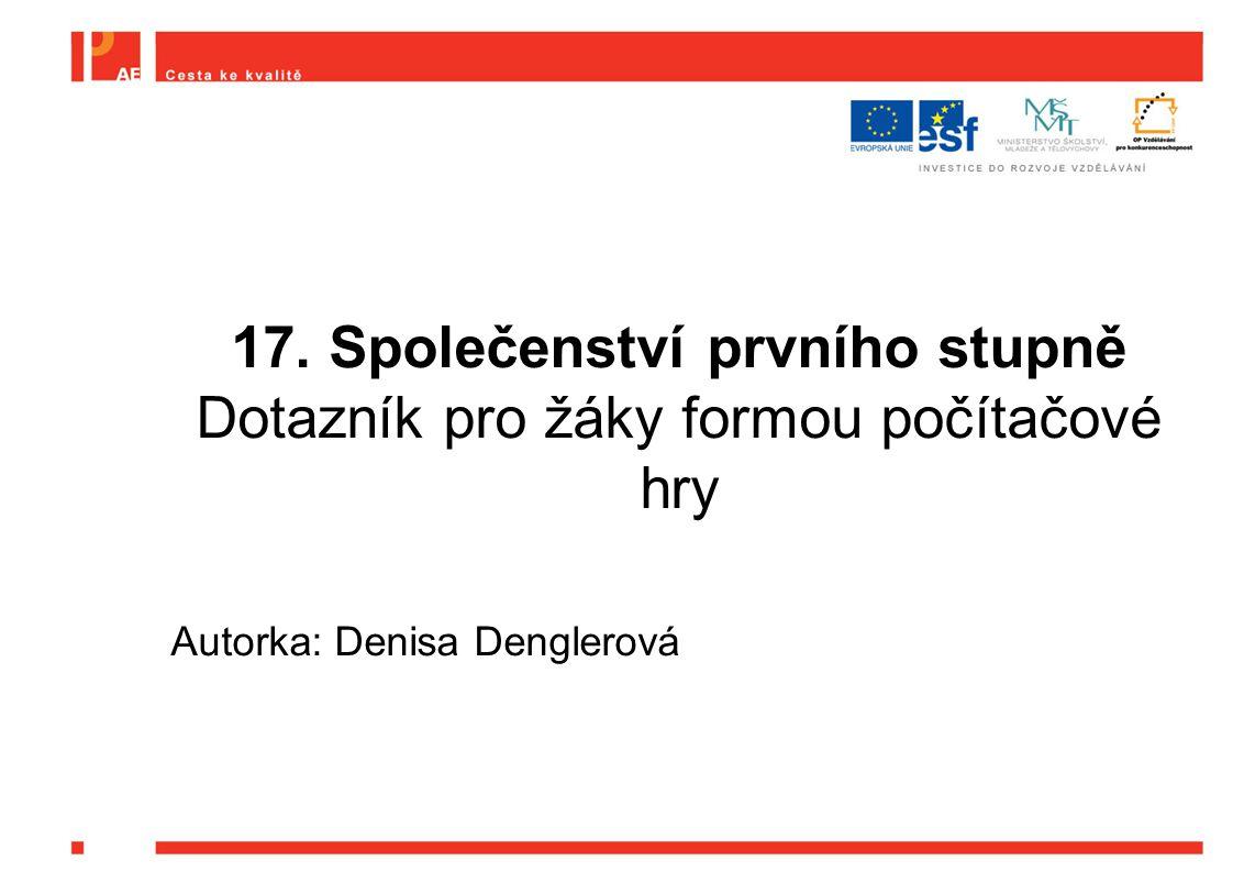 17. Společenství prvního stupně Dotazník pro žáky formou počítačové hry Autorka: Denisa Denglerová