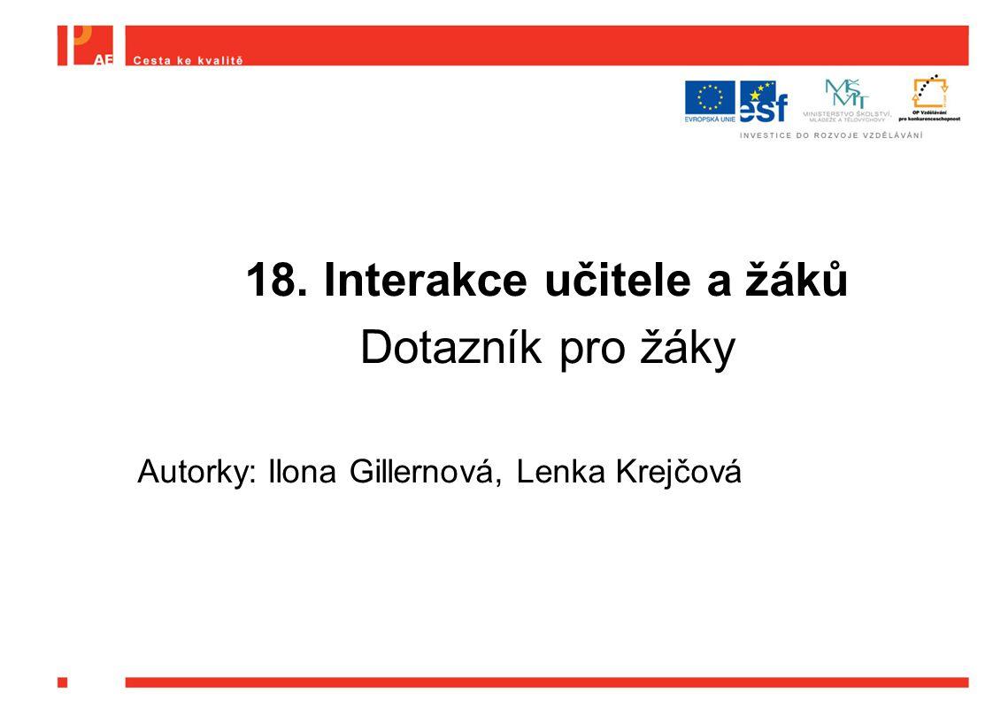 18. Interakce učitele a žáků Dotazník pro žáky Autorky: Ilona Gillernová, Lenka Krejčová