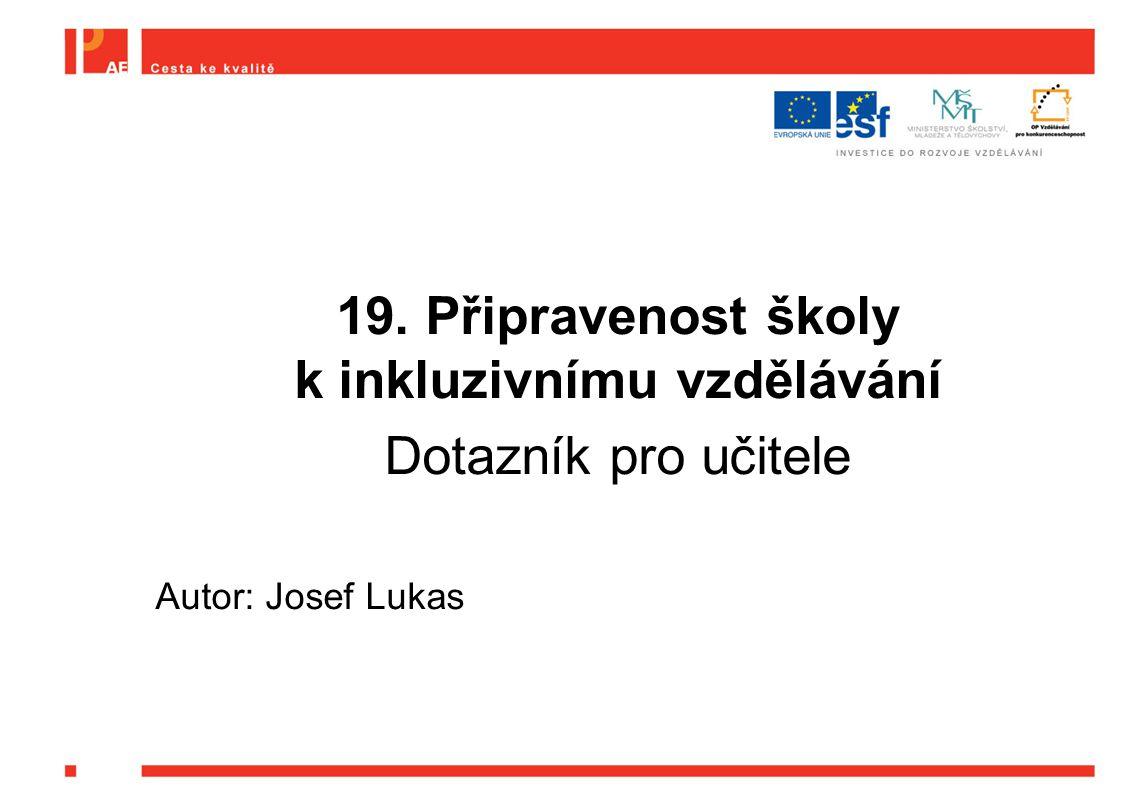 19. Připravenost školy k inkluzivnímu vzdělávání Dotazník pro učitele Autor: Josef Lukas
