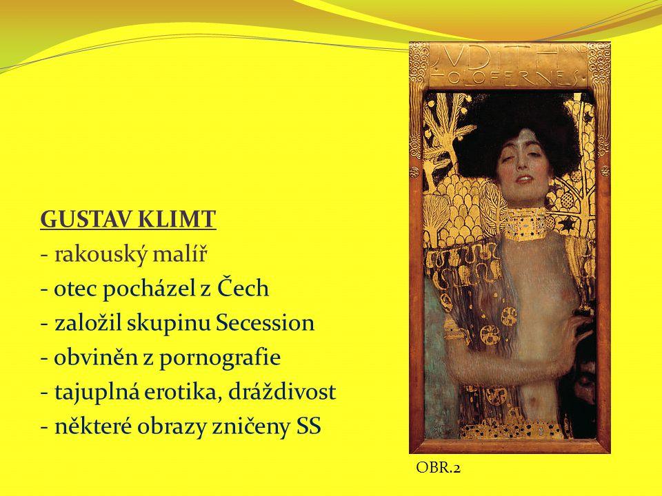 GUSTAV KLIMT - rakouský malíř - otec pocházel z Čech - založil skupinu Secession - obviněn z pornografie - tajuplná erotika, dráždivost - některé obra