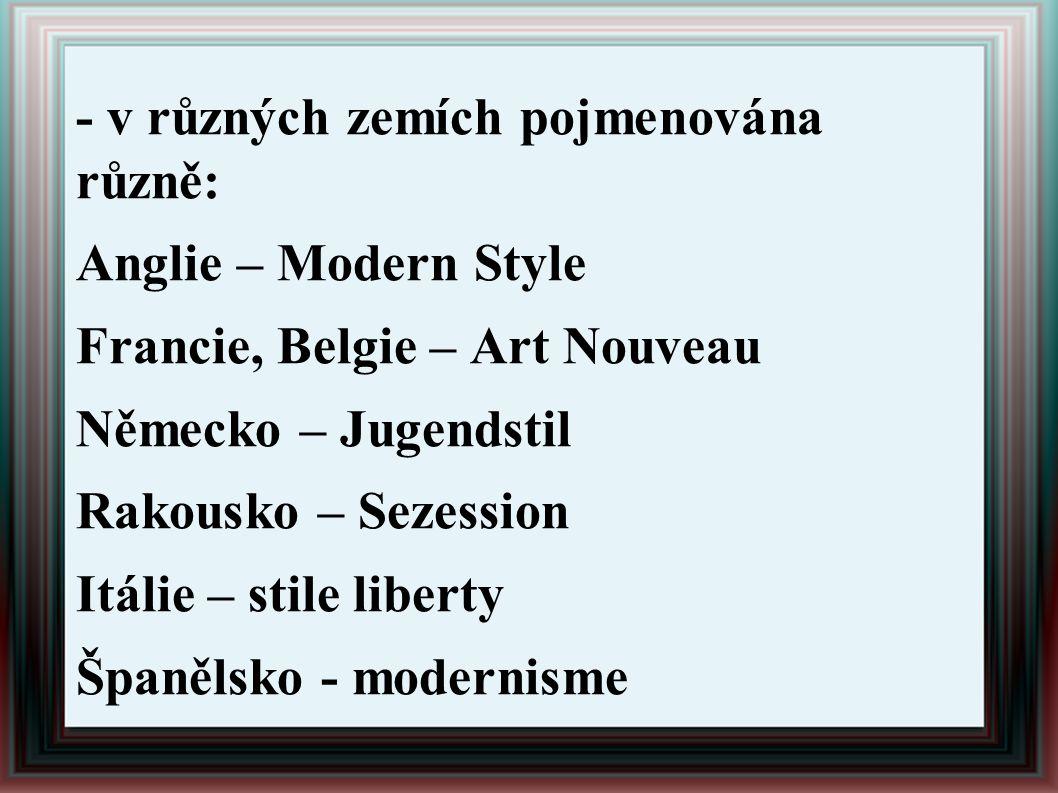 - v různých zemích pojmenována různě: Anglie – Modern Style Francie, Belgie – Art Nouveau Německo – Jugendstil Rakousko – Sezession Itálie – stile lib