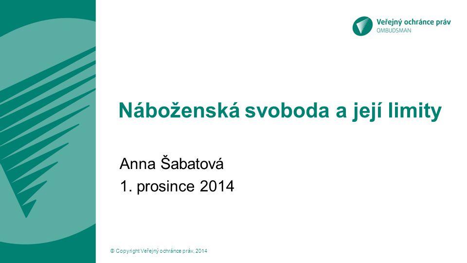 Náboženská svoboda a její limity Anna Šabatová 1. prosince 2014 © Copyright Veřejný ochránce práv, 2014