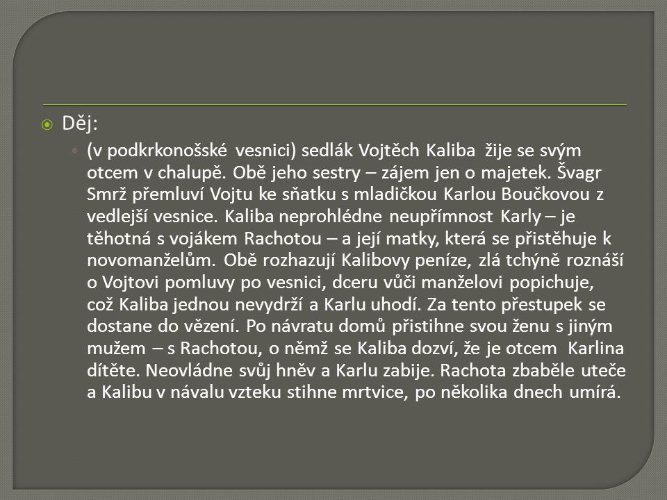  Děj: (v podkrkonošské vesnici) sedlák Vojtěch Kaliba žije se svým otcem v chalupě. Obě jeho sestry – zájem jen o majetek. Švagr Smrž přemluví Vojtu