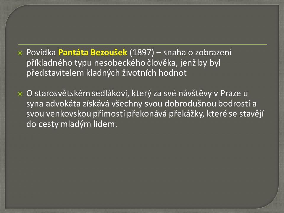  Povídka Pantáta Bezoušek (1897) – snaha o zobrazení příkladného typu nesobeckého člověka, jenž by byl představitelem kladných životních hodnot  O starosvětském sedlákovi, který za své návštěvy v Praze u syna advokáta získává všechny svou dobrodušnou bodrostí a svou venkovskou přímostí překonává překážky, které se stavějí do cesty mladým lidem.