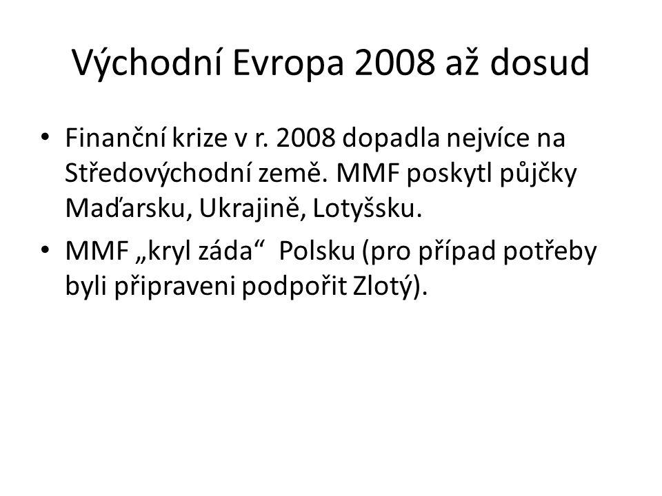 """Východní Evropa 2008 až dosud Finanční krize v r. 2008 dopadla nejvíce na Středovýchodní země. MMF poskytl půjčky Maďarsku, Ukrajině, Lotyšsku. MMF """"k"""
