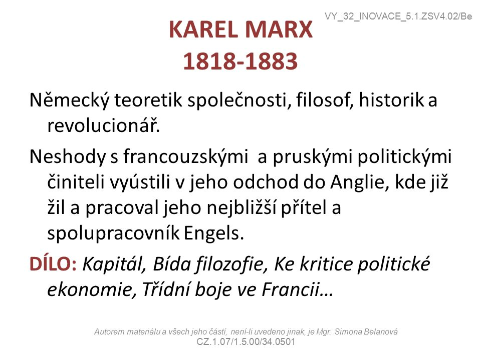 KAREL MARX 1818-1883 Německý teoretik společnosti, filosof, historik a revolucionář. Neshody s francouzskými a pruskými politickými činiteli vyústili