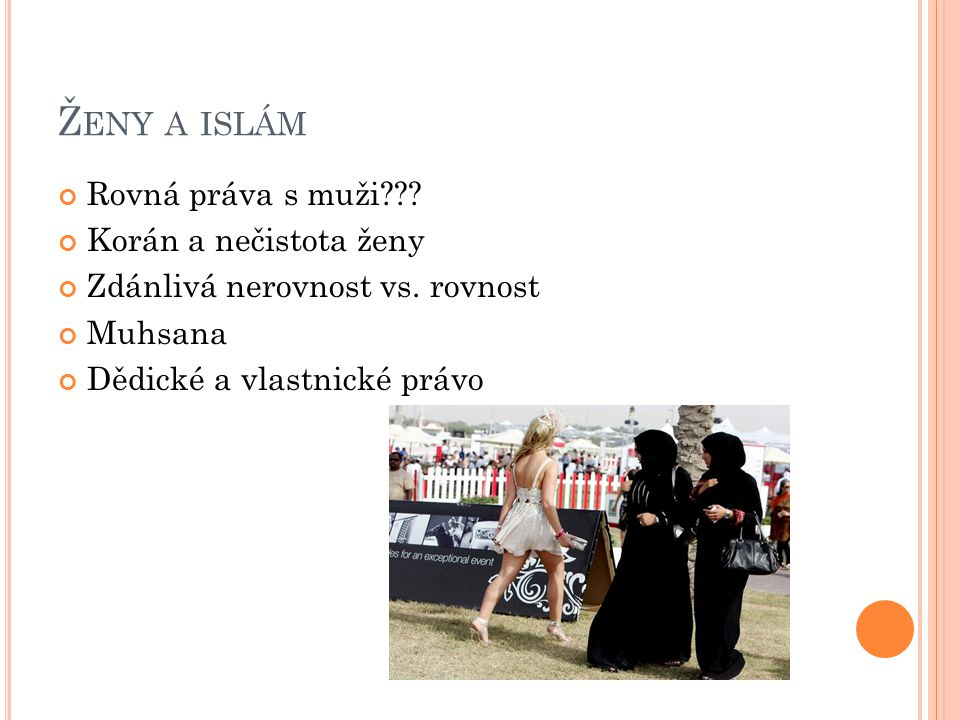 Ž ENY A ISLÁM Rovná práva s muži??? Korán a nečistota ženy Zdánlivá nerovnost vs. rovnost Muhsana Dědické a vlastnické právo