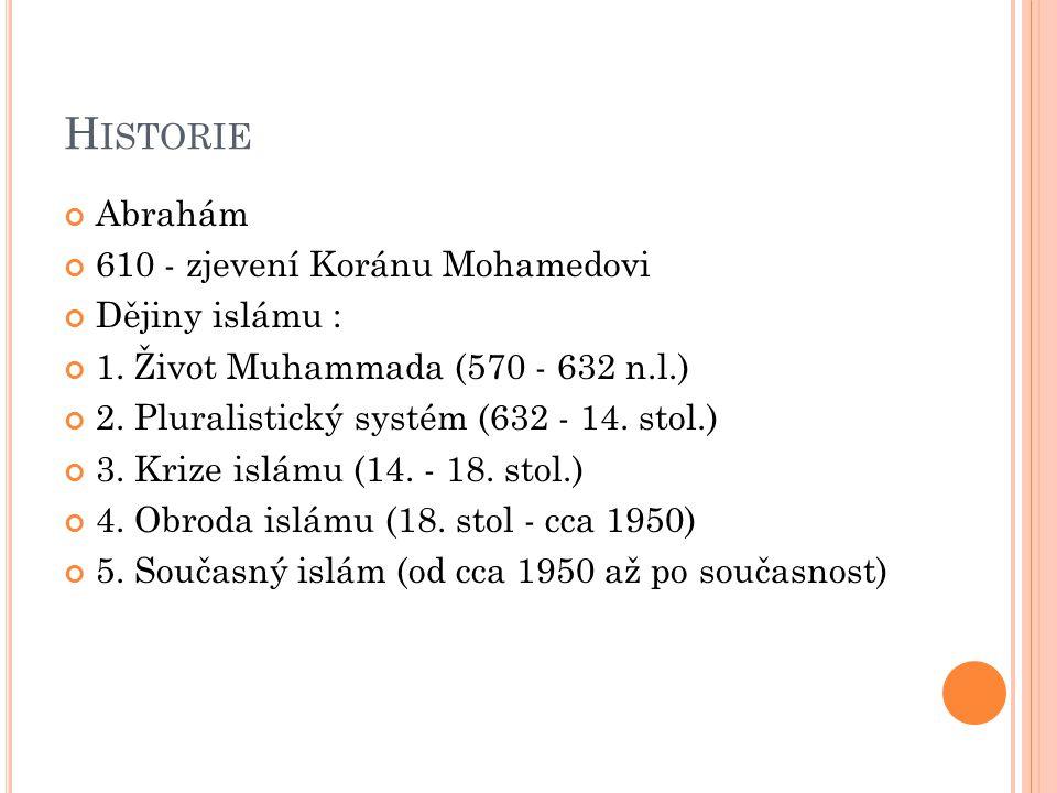 H ISTORIE Abrahám 610 - zjevení Koránu Mohamedovi Dějiny islámu : 1. Život Muhammada (570 - 632 n.l.) 2. Pluralistický systém (632 - 14. stol.) 3. Kri