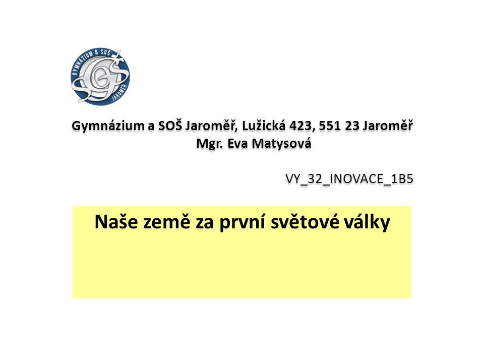 Gymnázium a SOŠ Jaroměř, Lužická 423, 551 23 Jaroměř Mgr. Eva Matysová VY_32_INOVACE_1B5 Naše země za první světové války