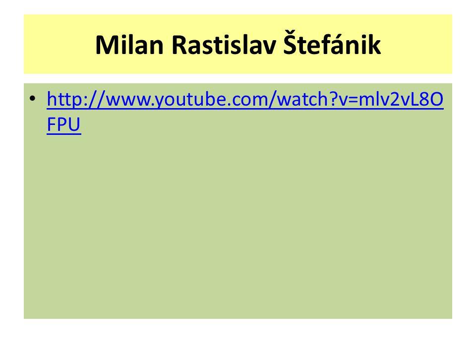 Milan Rastislav Štefánik http://www.youtube.com/watch?v=mlv2vL8O FPU http://www.youtube.com/watch?v=mlv2vL8O FPU