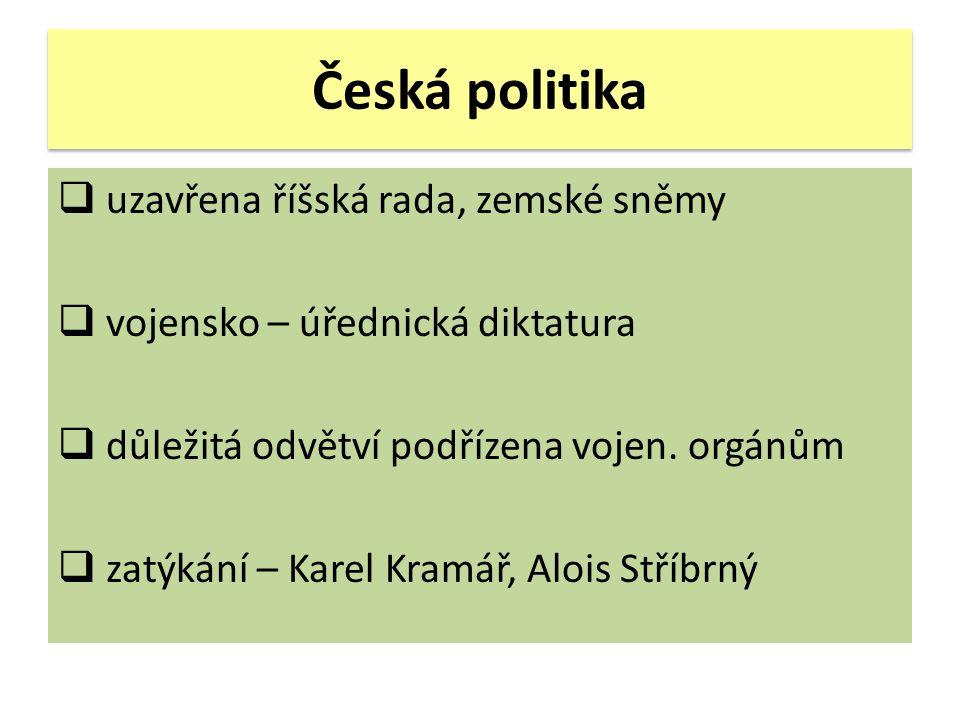 Česká politika  uzavřena říšská rada, zemské sněmy  vojensko – úřednická diktatura  důležitá odvětví podřízena vojen. orgánům  zatýkání – Karel Kr