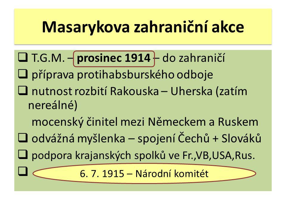 Masarykova zahraniční akce  T.G.M. – prosinec 1914 – do zahraničí  příprava protihabsburského odboje  nutnost rozbití Rakouska – Uherska (zatím ner