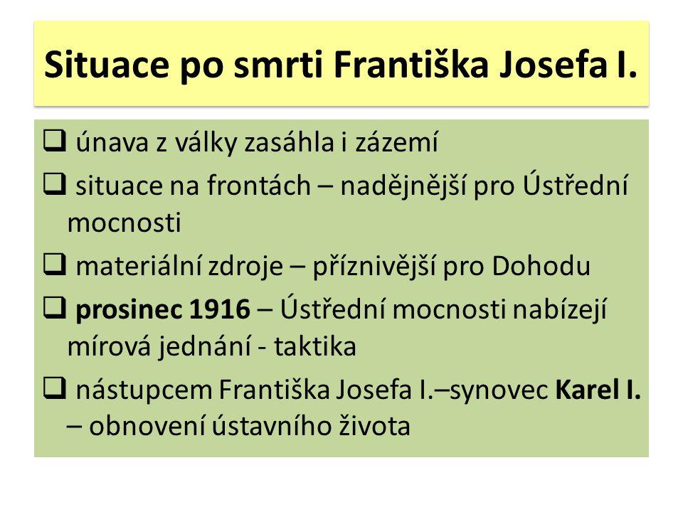 Situace po smrti Františka Josefa I.  únava z války zasáhla i zázemí  situace na frontách – nadějnější pro Ústřední mocnosti  materiální zdroje – p