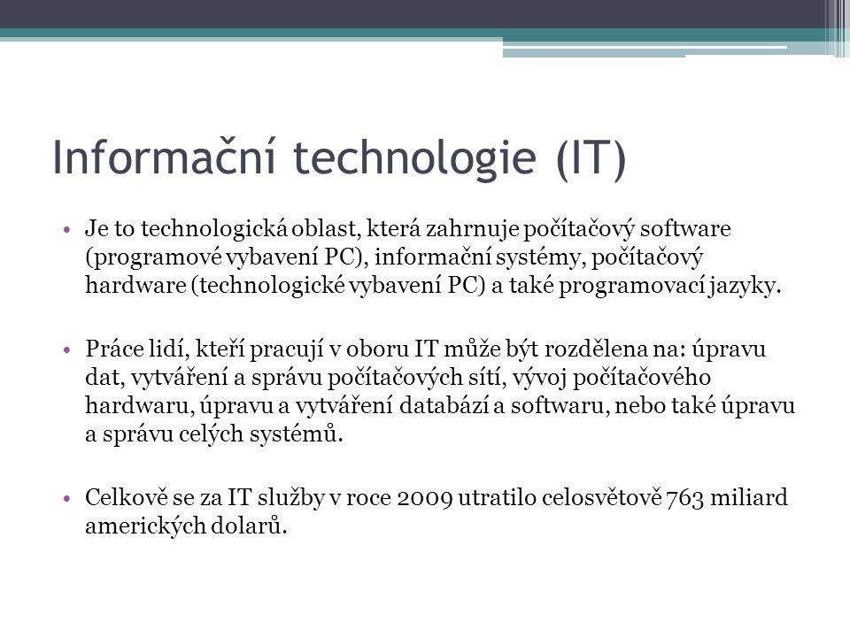 Informační technologie (IT) Je to technologická oblast, která zahrnuje počítačový software (programové vybavení PC), informační systémy, počítačový hardware (technologické vybavení PC) a také programovací jazyky.