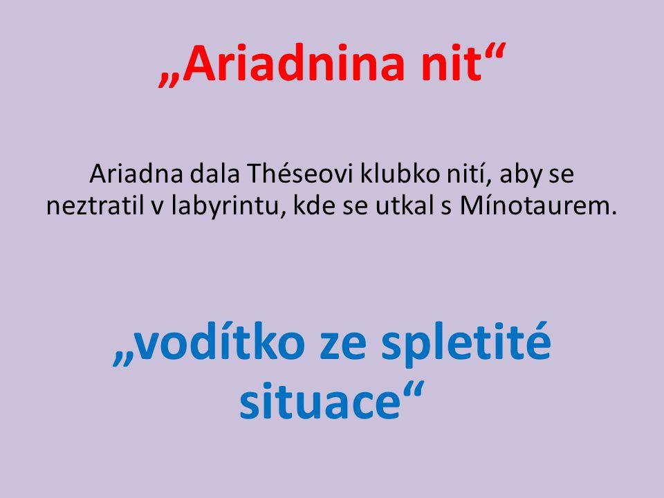"""Ariadnina nit"" Ariadna dala Théseovi klubko nití, aby se neztratil v labyrintu, kde se utkal s Mínotaurem. ""vodítko ze spletité situace"""