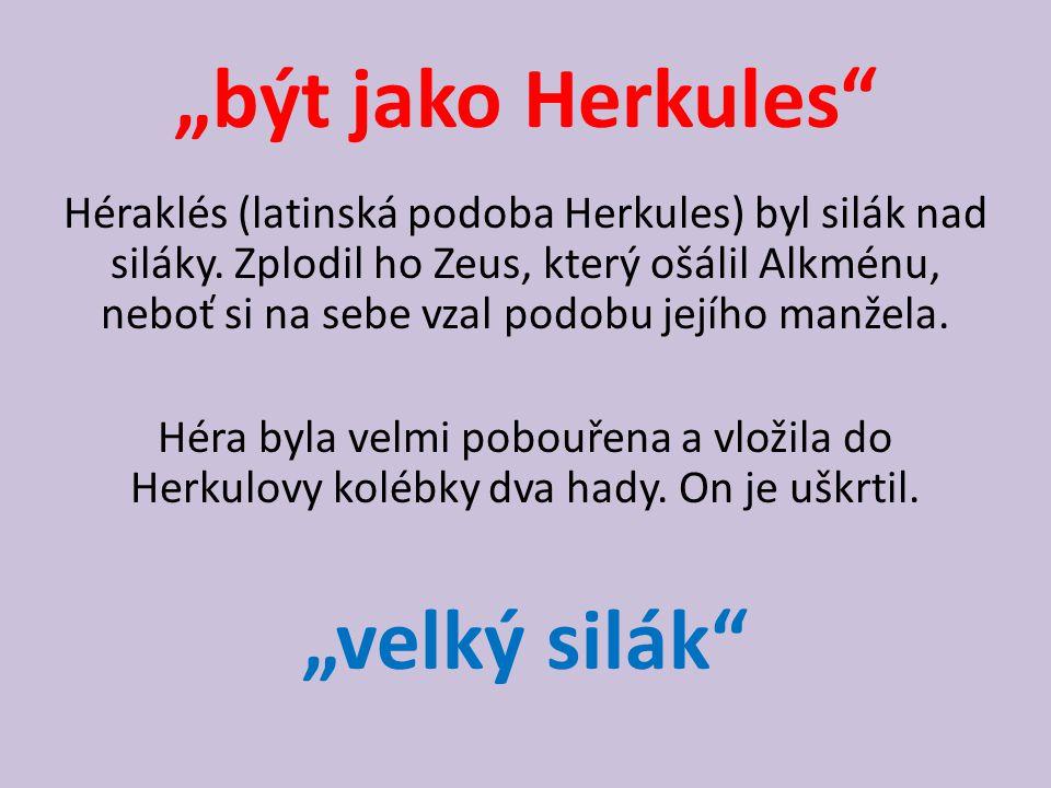 """""""být jako Herkules"""" Héraklés (latinská podoba Herkules) byl silák nad siláky. Zplodil ho Zeus, který ošálil Alkménu, neboť si na sebe vzal podobu její"""