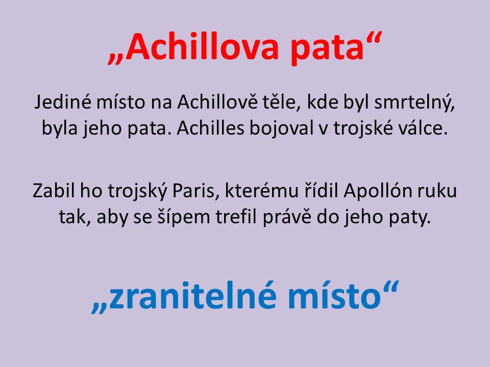 """""""Achillova pata"""" Jediné místo na Achillově těle, kde byl smrtelný, byla jeho pata. Achilles bojoval v trojské válce. Zabil ho trojský Paris, kterému ř"""