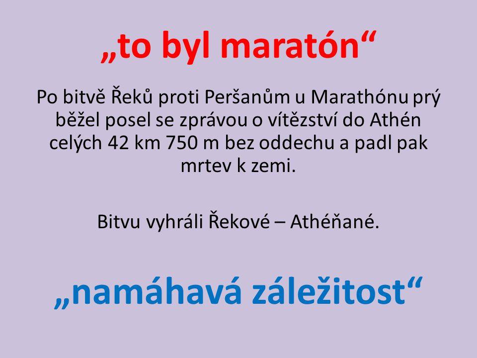 """""""to byl maratón"""" Po bitvě Řeků proti Peršanům u Marathónu prý běžel posel se zprávou o vítězství do Athén celých 42 km 750 m bez oddechu a padl pak mr"""