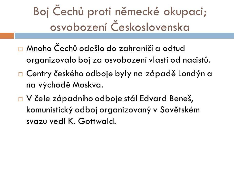 Boj Čechů proti německé okupaci; osvobození Československa  Mnoho Čechů odešlo do zahraničí a odtud organizovalo boj za osvobození vlasti od nacistů.