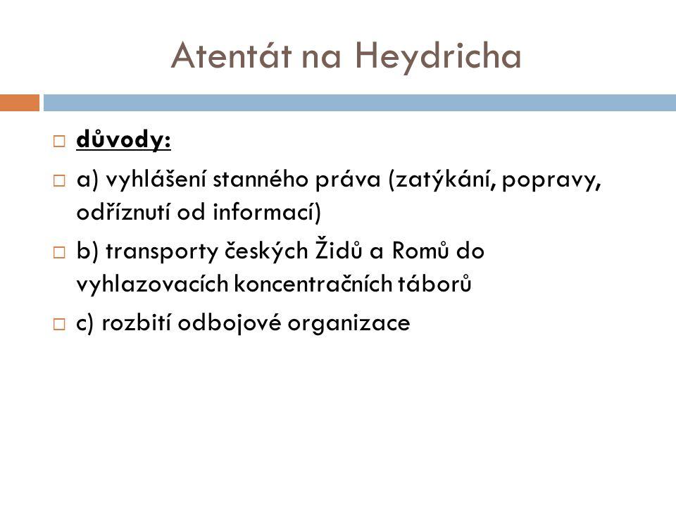 Atentát na Heydricha  důvody:  a) vyhlášení stanného práva (zatýkání, popravy, odříznutí od informací)  b) transporty českých Židů a Romů do vyhlazovacích koncentračních táborů  c) rozbití odbojové organizace