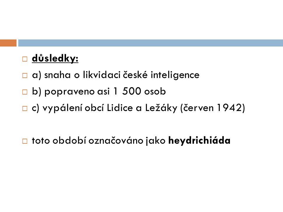  důsledky:  a) snaha o likvidaci české inteligence  b) popraveno asi 1 500 osob  c) vypálení obcí Lidice a Ležáky (červen 1942)  toto období označováno jako heydrichiáda