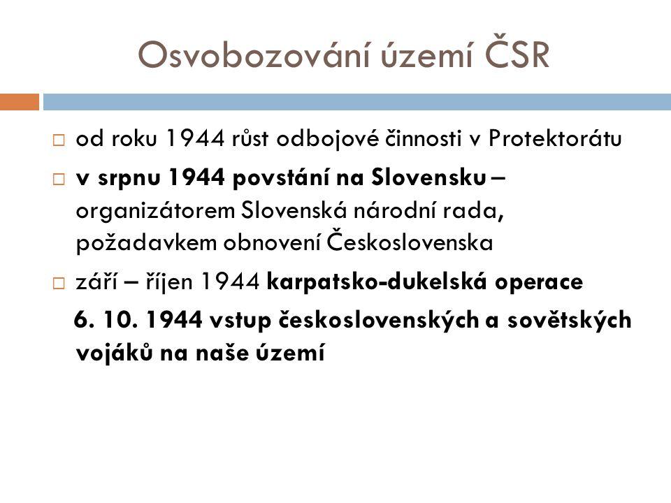 Osvobozování území ČSR  od roku 1944 růst odbojové činnosti v Protektorátu  v srpnu 1944 povstání na Slovensku – organizátorem Slovenská národní rada, požadavkem obnovení Československa  září – říjen 1944 karpatsko-dukelská operace 6.
