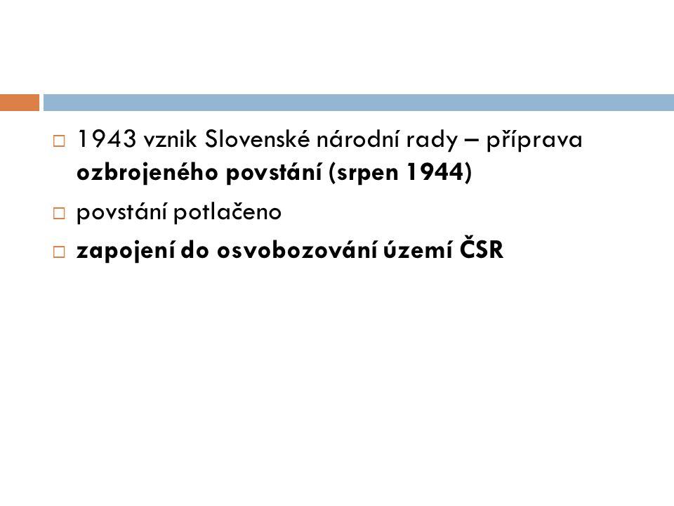  1943 vznik Slovenské národní rady – příprava ozbrojeného povstání (srpen 1944)  povstání potlačeno  zapojení do osvobozování území ČSR