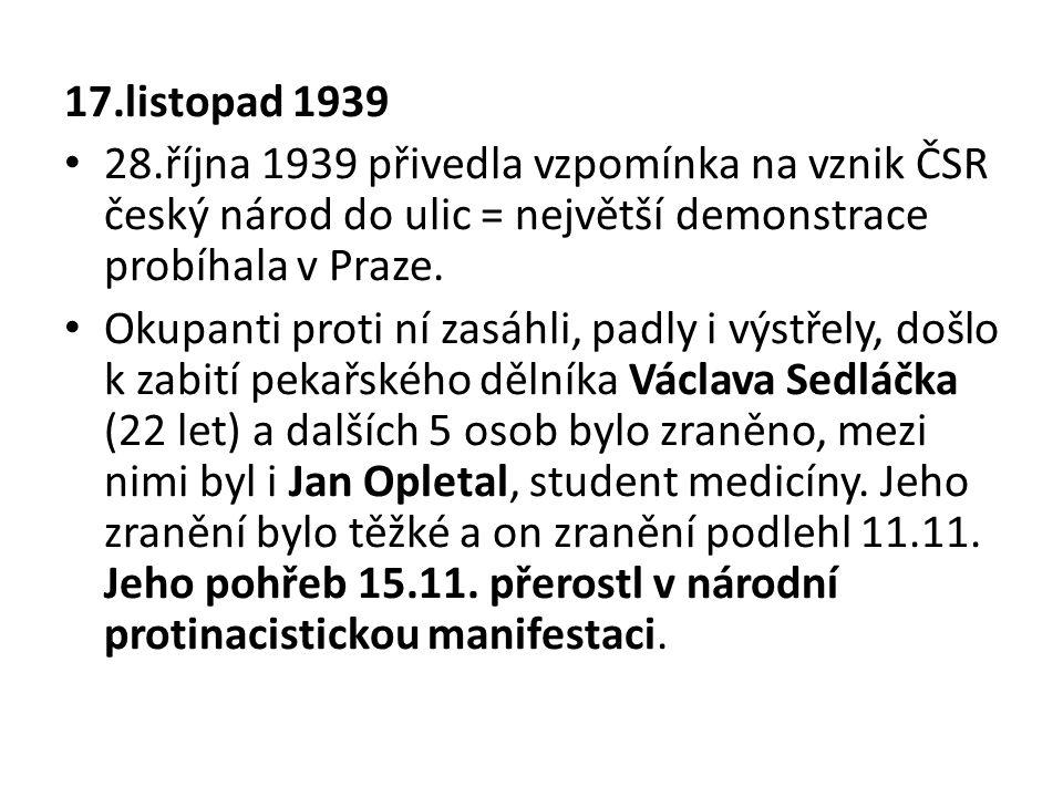 17.listopad 1939 28.října 1939 přivedla vzpomínka na vznik ČSR český národ do ulic = největší demonstrace probíhala v Praze. Okupanti proti ní zasáhli