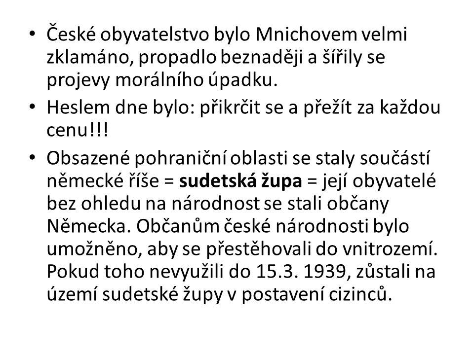 České obyvatelstvo bylo Mnichovem velmi zklamáno, propadlo beznaději a šířily se projevy morálního úpadku. Heslem dne bylo: přikrčit se a přežít za ka