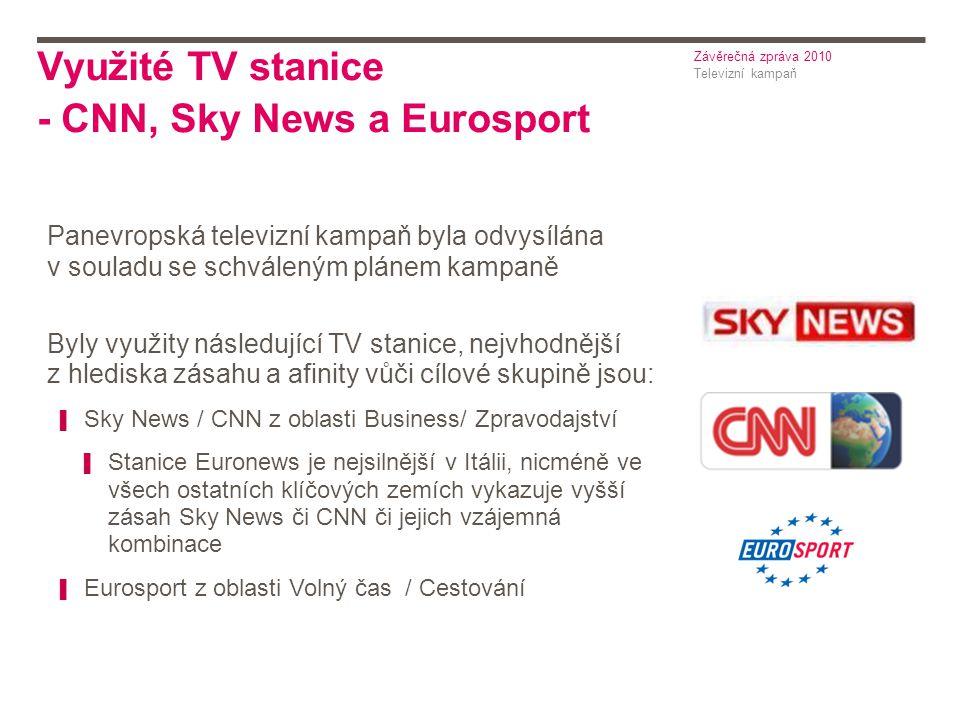 Využité TV stanice - CNN, Sky News a Eurosport Televizní kampaň Závěrečná zpráva 2010 Panevropská televizní kampaň byla odvysílána v souladu se schváleným plánem kampaně Byly využity následující TV stanice, nejvhodnější z hlediska zásahu a afinity vůči cílové skupině jsou: ▌ Sky News / CNN z oblasti Business/ Zpravodajství ▌ Stanice Euronews je nejsilnější v Itálii, nicméně ve všech ostatních klíčových zemích vykazuje vyšší zásah Sky News či CNN či jejich vzájemná kombinace ▌ Eurosport z oblasti Volný čas / Cestování