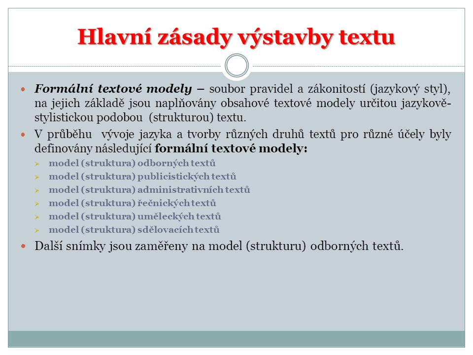 Hlavní zásady výstavby textu Formální textové modely – soubor pravidel a zákonitostí (jazykový styl), na jejich základě jsou naplňovány obsahové textové modely určitou jazykově- stylistickou podobou (strukturou) textu.