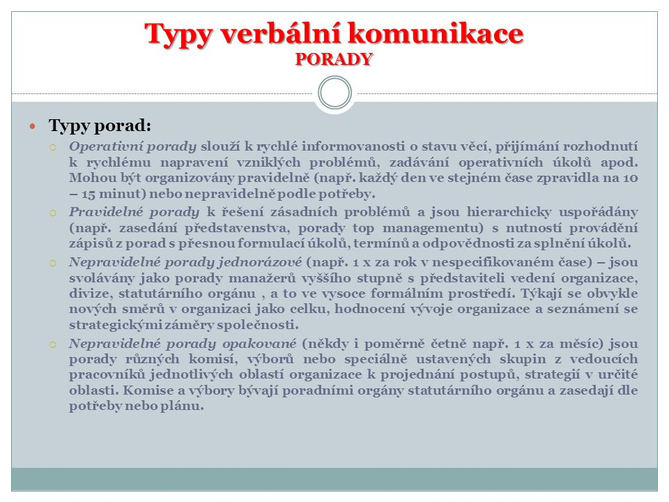 Typy verbální komunikace PORADY Typy porad:  Operativní porady slouží k rychlé informovanosti o stavu věcí, přijímání rozhodnutí k rychlému napravení vzniklých problémů, zadávání operativních úkolů apod.