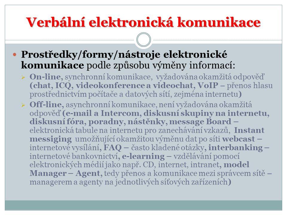 Verbální elektronická komunikace Prostředky/formy/nástroje elektronické komunikace podle způsobu výměny informací:  On-line, synchronní komunikace, vyžadována okamžitá odpověď (chat, ICQ, videokonference a videochat, VoIP – přenos hlasu prostřednictvím počítače a datových sítí, zejména internetu)  Off-line, asynchronní komunikace, není vyžadována okamžitá odpověď (e-mail a Intercom, diskusní skupiny na internetu, diskusní fóra, poradny, nástěnky, message Board – elektronická tabule na internetu pro zanechávání vzkazů, Instant messiging umožňující okamžitou výměnu dat po síti webcast – internetové vysílání, FAQ – často kladené otázky, interbanking – internetové bankovnictví, e-learning – vzdělávání pomocí elektronických médií jako např.