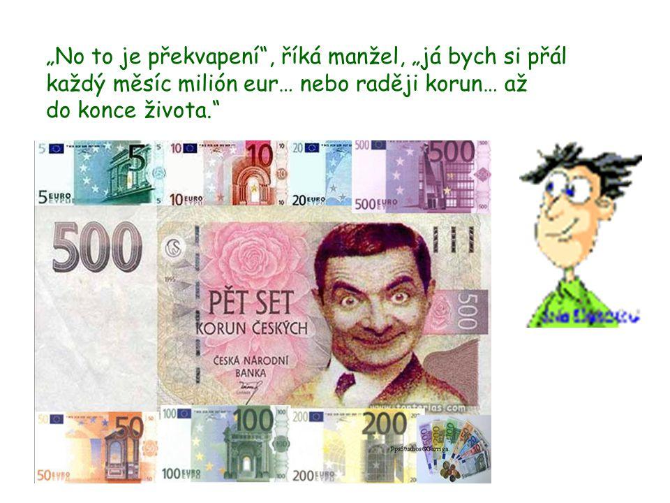 """""""No to je překvapení , říká manžel, """"já bych si přál každý měsíc milión eur… nebo raději korun… až do konce života."""
