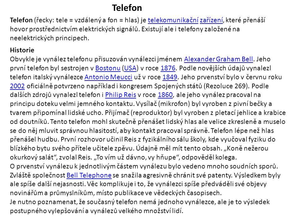 Telefon Telefon (řecky: tele = vzdálený a fon = hlas) je telekomunikační zařízení, které přenáší hovor prostřednictvím elektrických signálů. Existují