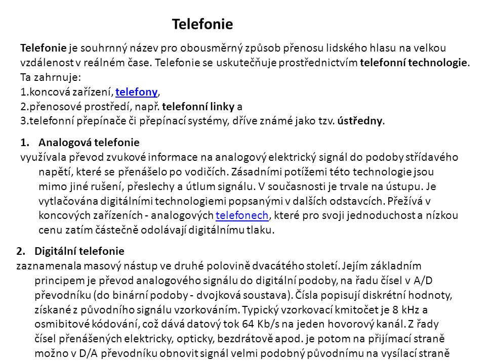 Telefonie Telefonie je souhrnný název pro obousměrný způsob přenosu lidského hlasu na velkou vzdálenost v reálném čase. Telefonie se uskutečňuje prost