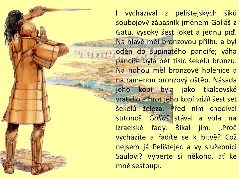 I vycházíval z pelištejských šiků soubojový zápasník jménem Goliáš z Gatu, vysoký šest loket a jednu píď.