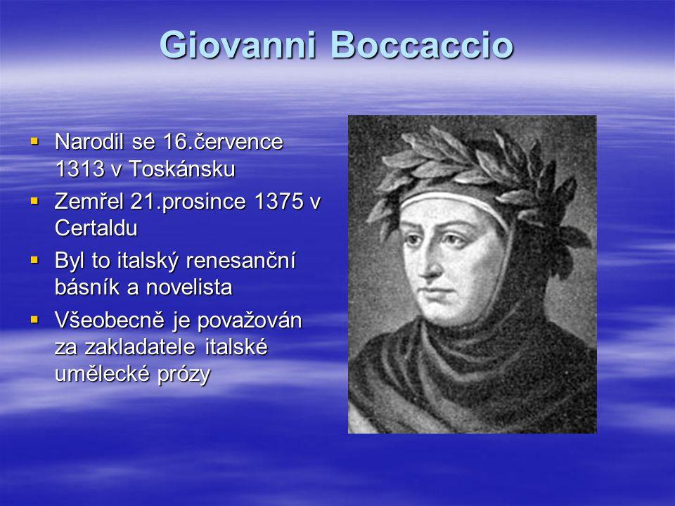 Giovanni Boccaccio  Narodil se 16.července 1313 v Toskánsku  Zemřel 21.prosince 1375 v Certaldu  Byl to italský renesanční básník a novelista  Všeobecně je považován za zakladatele italské umělecké prózy