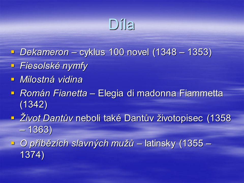 Díla  Dekameron – cyklus 100 novel (1348 – 1353)  Fiesolské nymfy  Milostná vidina  Román Fianetta – Elegia di madonna Fiammetta (1342)  Život Dantův neboli také Dantův životopisec (1358 – 1363)  O příbězích slavných mužů – latinsky (1355 – 1374)