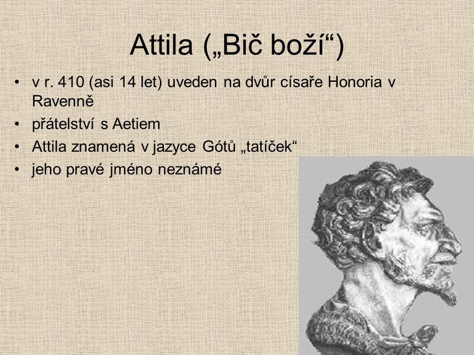 """Attila (""""Bič boží"""") v r. 410 (asi 14 let) uveden na dvůr císaře Honoria v Ravenně přátelství s Aetiem Attila znamená v jazyce Gótů """"tatíček"""" jeho prav"""