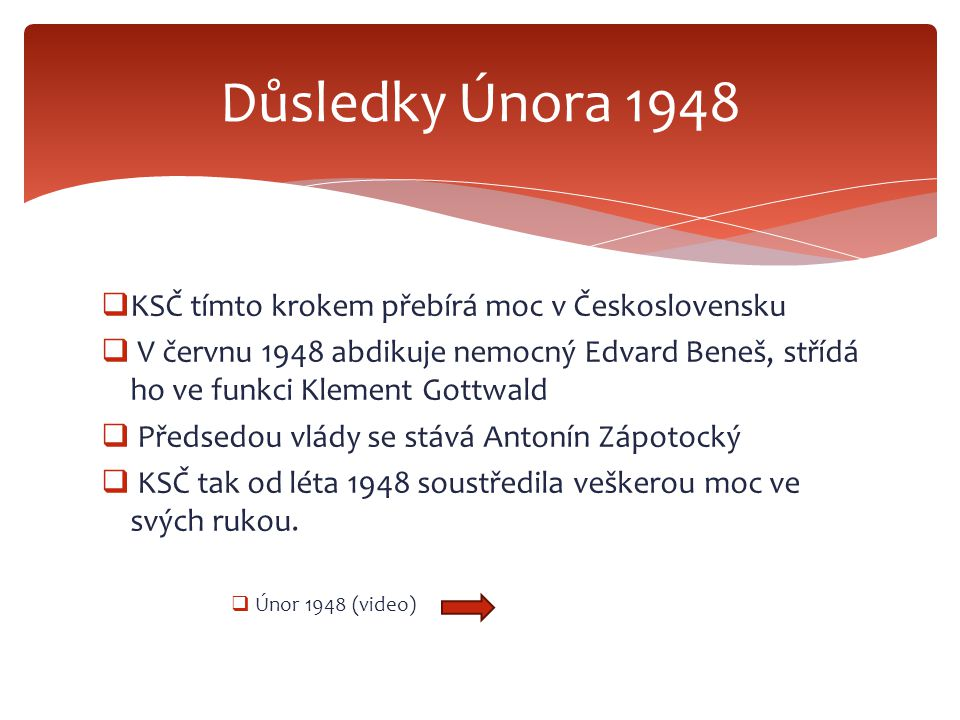  KSČ tímto krokem přebírá moc v Československu  V červnu 1948 abdikuje nemocný Edvard Beneš, střídá ho ve funkci Klement Gottwald  Předsedou vlády