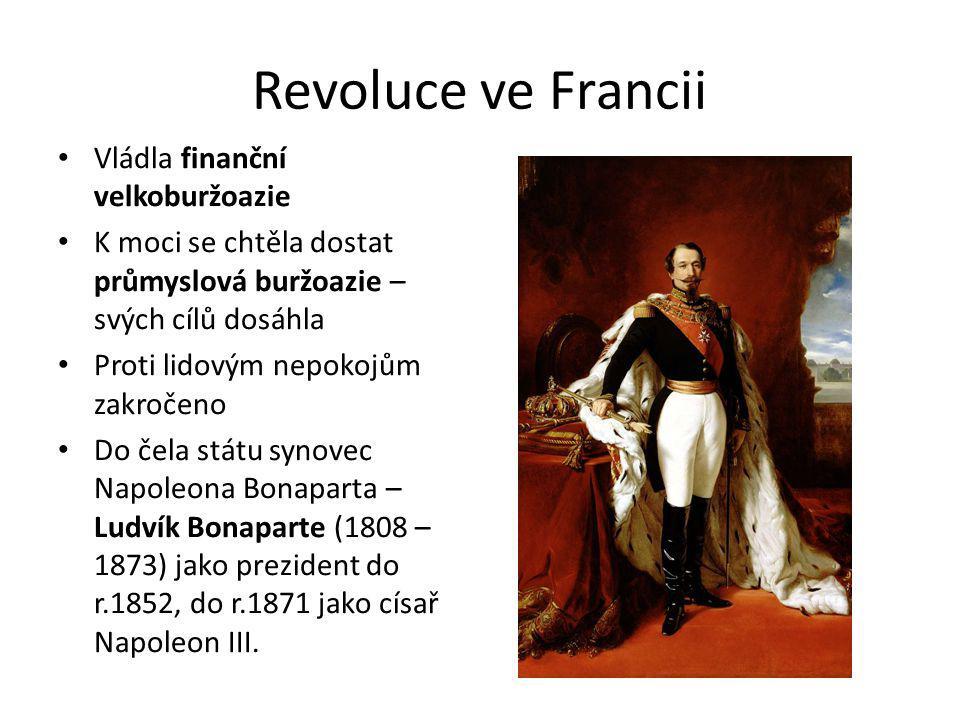 Revoluce ve Francii Vládla finanční velkoburžoazie K moci se chtěla dostat průmyslová buržoazie – svých cílů dosáhla Proti lidovým nepokojům zakročeno Do čela státu synovec Napoleona Bonaparta – Ludvík Bonaparte (1808 – 1873) jako prezident do r.1852, do r.1871 jako císař Napoleon III.