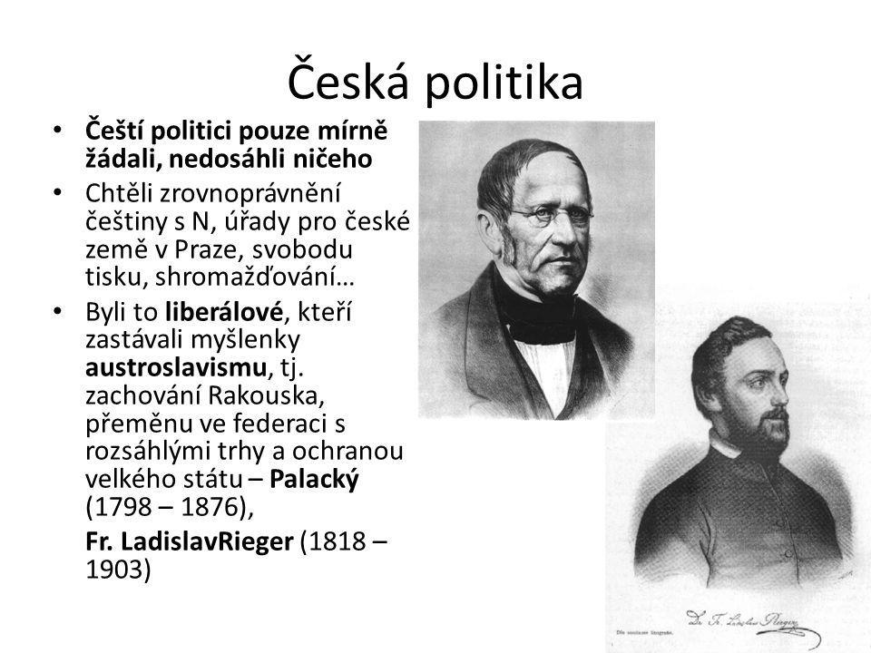 Česká politika Čeští politici pouze mírně žádali, nedosáhli ničeho Chtěli zrovnoprávnění češtiny s N, úřady pro české země v Praze, svobodu tisku, shromažďování… Byli to liberálové, kteří zastávali myšlenky austroslavismu, tj.
