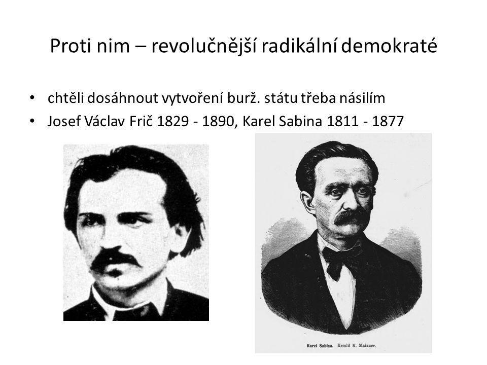 Proti nim – revolučnější radikální demokraté chtěli dosáhnout vytvoření burž. státu třeba násilím Josef Václav Frič 1829 - 1890, Karel Sabina 1811 - 1
