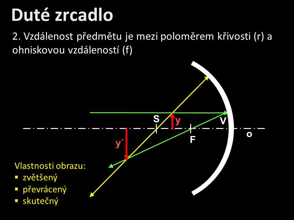 Duté zrcadlo o V S F y y´ 2. Vzdálenost předmětu je mezi poloměrem křivosti (r) a ohniskovou vzdáleností (f) Vlastnosti obrazu:  zvětšený  převrácen