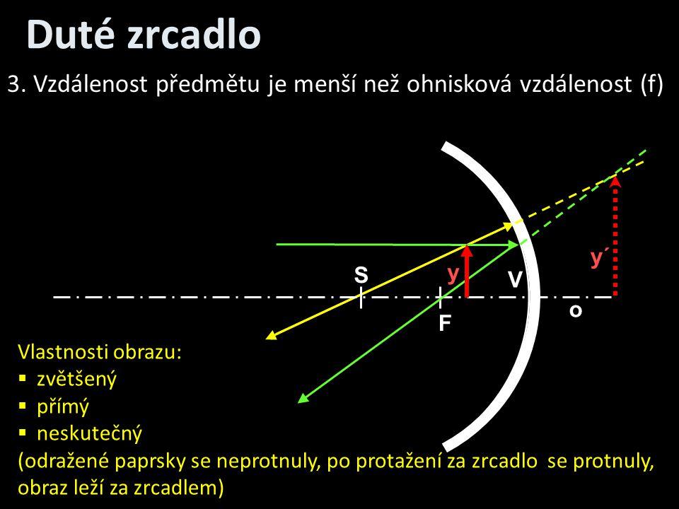 Duté zrcadlo o V S F y y´ 3. Vzdálenost předmětu je menší než ohnisková vzdálenost (f) Vlastnosti obrazu:  zvětšený  přímý  neskutečný (odražené pa
