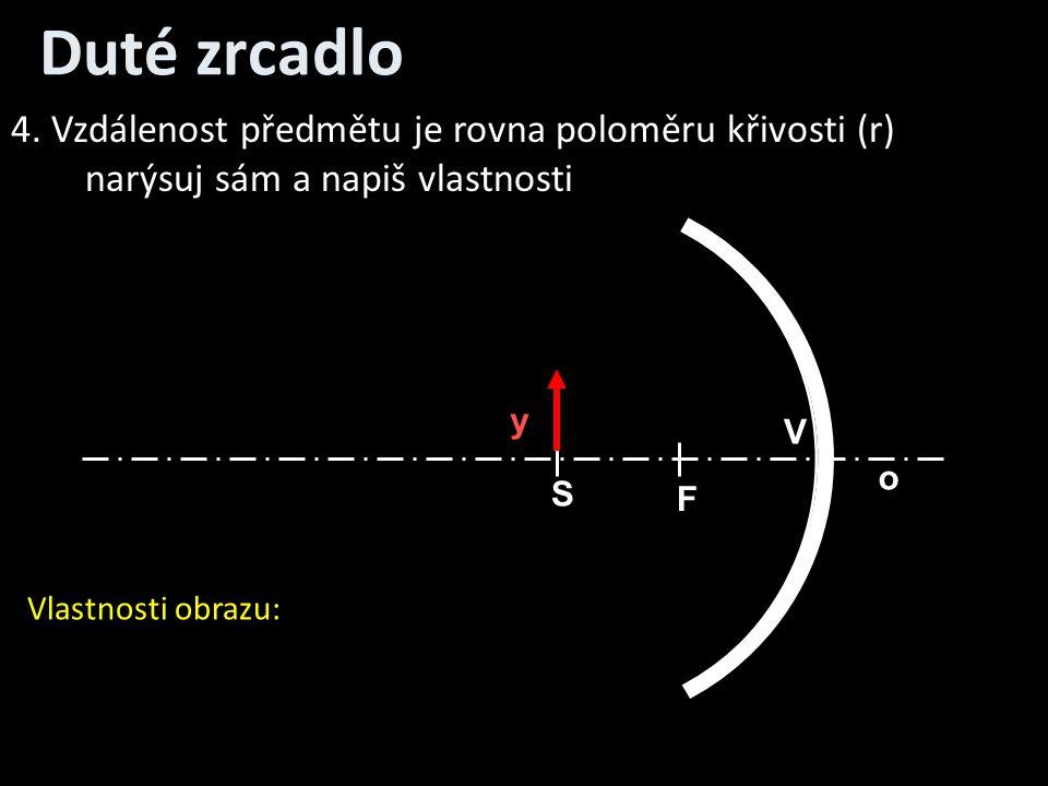 Duté zrcadlo o V S F y 4. Vzdálenost předmětu je rovna poloměru křivosti (r) narýsuj sám a napiš vlastnosti Vlastnosti obrazu: