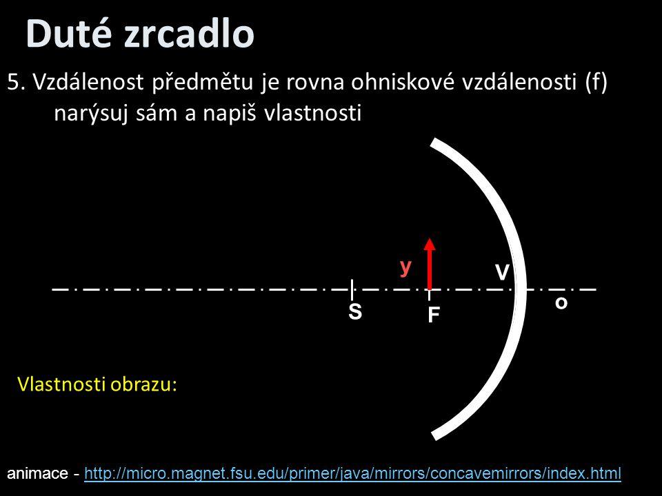 Duté zrcadlo o V S F y 5. Vzdálenost předmětu je rovna ohniskové vzdálenosti (f) narýsuj sám a napiš vlastnosti Vlastnosti obrazu: animace - http://mi