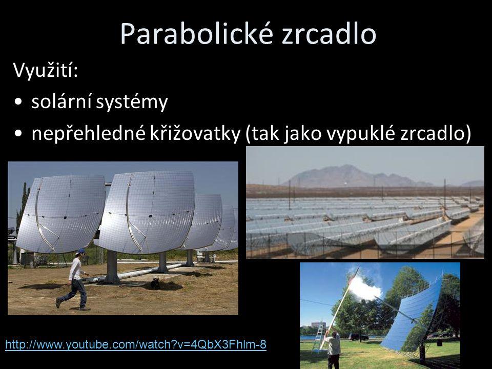 Parabolické zrcadlo Využití: solární systémy nepřehledné křižovatky (tak jako vypuklé zrcadlo) http://www.youtube.com/watch?v=4QbX3Fhlm-8
