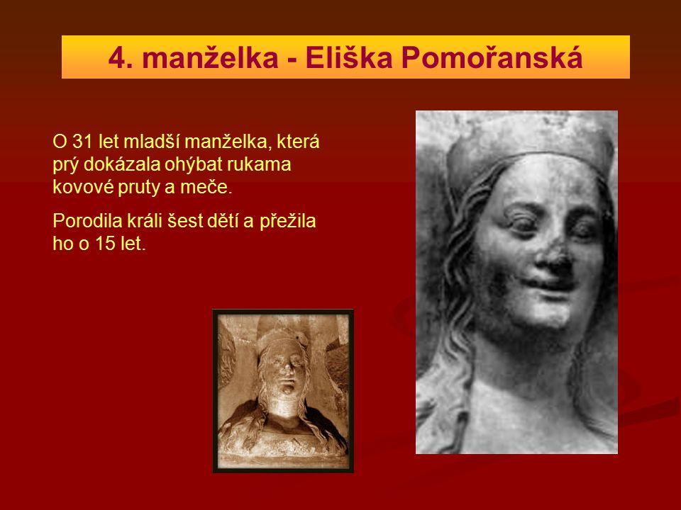 4. manželka - Eliška Pomořanská O 31 let mladší manželka, která prý dokázala ohýbat rukama kovové pruty a meče. Porodila králi šest dětí a přežila ho